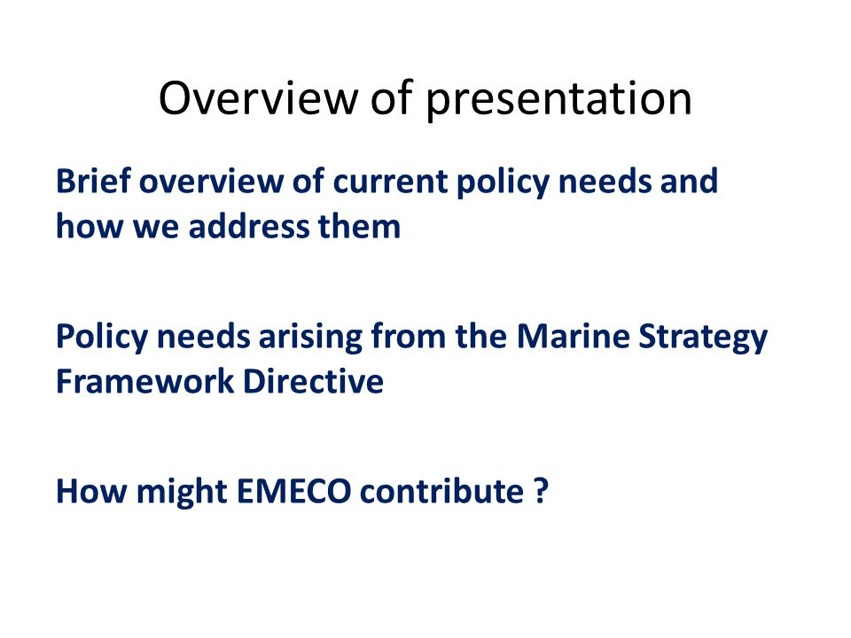 Overview of presentation Brief overview of current policy needs and how we address them Policy needs arising from the Marine Strategy Framework Directive How might EMECO contribute