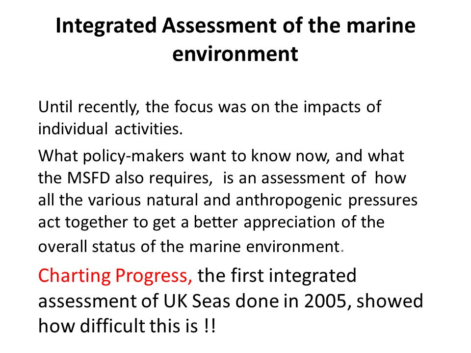 Integrated Assessment of the marine environment Until recently, the focus was on the impacts of individual activities.