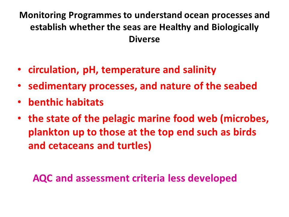Monitoring Programmes to understand ocean processes and establish whether the seas are Healthy and Biologically Diverse circulation, pH, temperature and salinity sedimentary processes, and nature of the seabed benthic habitats the state of the pelagic marine food web (microbes, plankton up to those at the top end such as birds and cetaceans and turtles) AQC and assessment criteria less developed