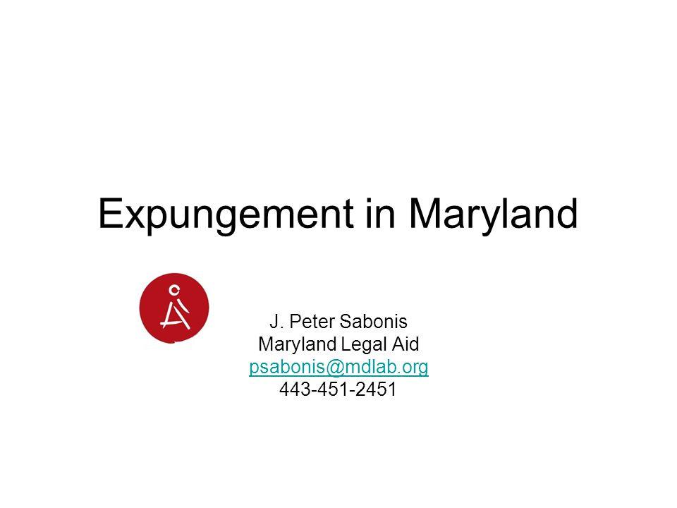 Expungement in Maryland J. Peter Sabonis Maryland Legal Aid psabonis@mdlab.org 443-451-2451