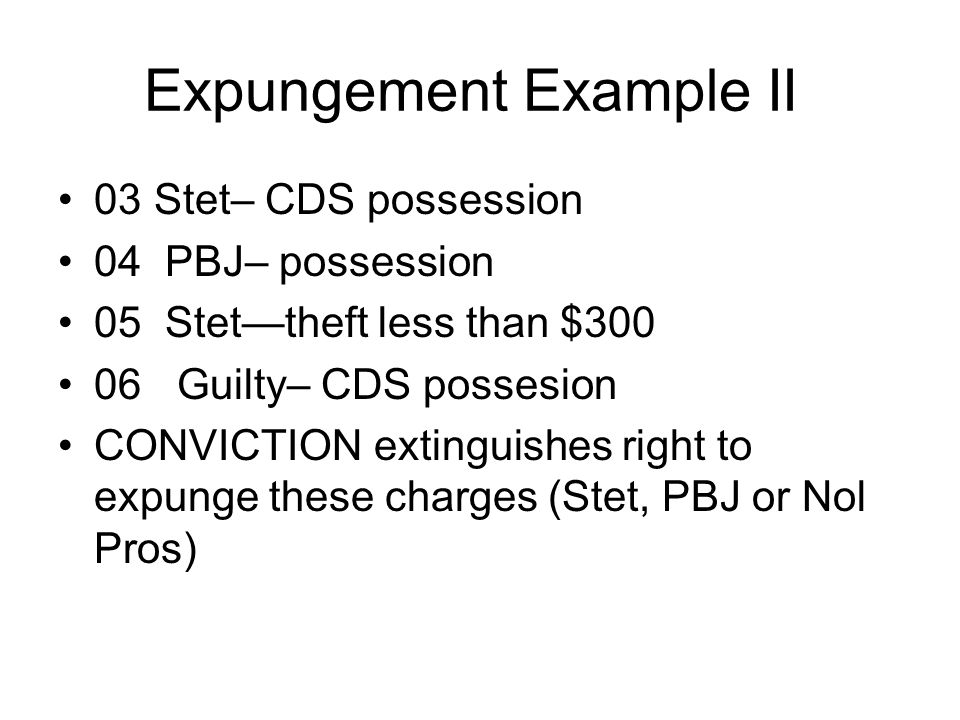 Expungement Example II 03 Stet– CDS possession 04 PBJ– possession 05 Stet—theft less than $300 06 Guilty– CDS possesion CONVICTION extinguishes right to expunge these charges (Stet, PBJ or Nol Pros)