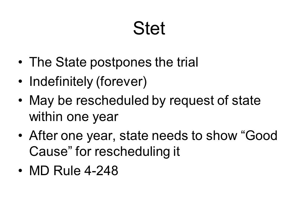 Stet The State postpones the trial Indefinitely (forever) May be rescheduled by request of state within one year After one year, state needs to show Good Cause for rescheduling it MD Rule 4-248