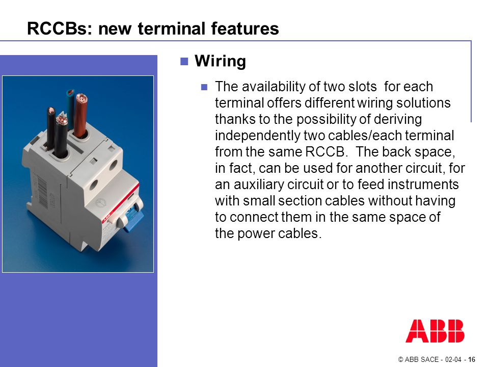 © ABB SACE - 02-04 - 16 RCCBs: new terminal features Wiring The availability of two slots for each terminal offers different wiring solutions thanks to the possibility of deriving independently two cables/each terminal from the same RCCB.