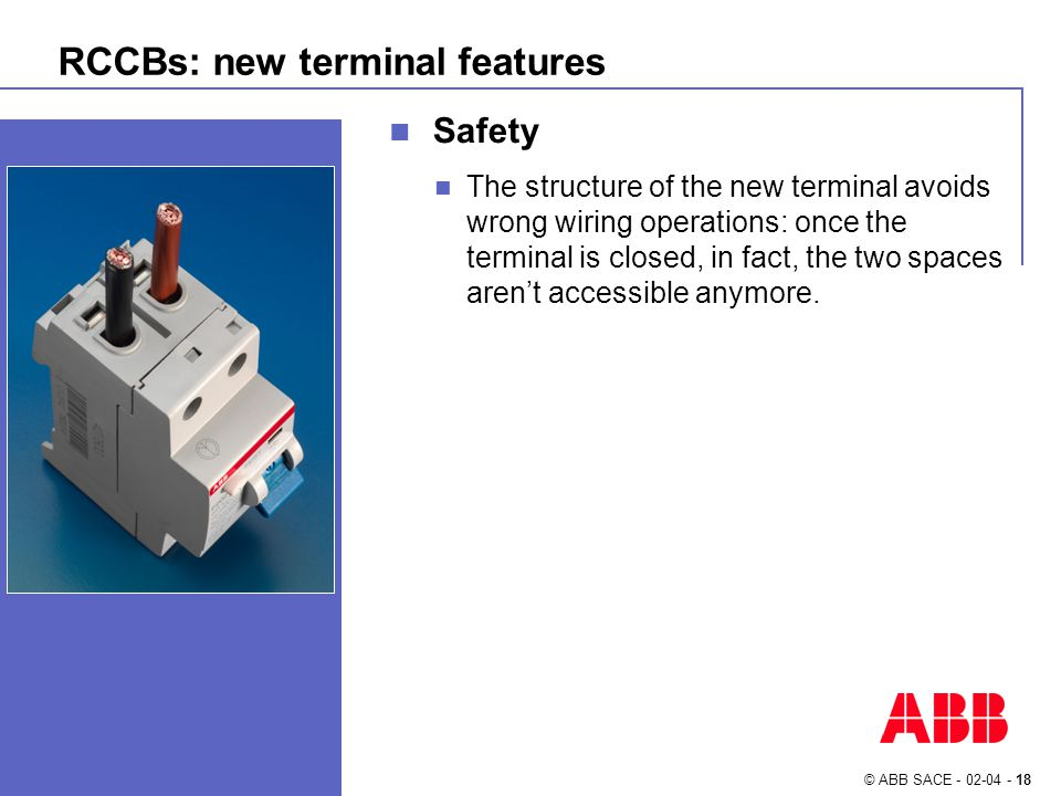 © ABB SACE - 02-04 - 18 RCCBs: new terminal features Safety The structure of the new terminal avoids wrong wiring operations: once the terminal is closed, in fact, the two spaces aren't accessible anymore.