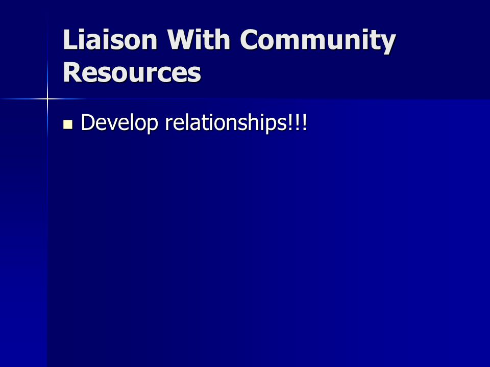 Liaison With Community Resources Develop relationships!!! Develop relationships!!!