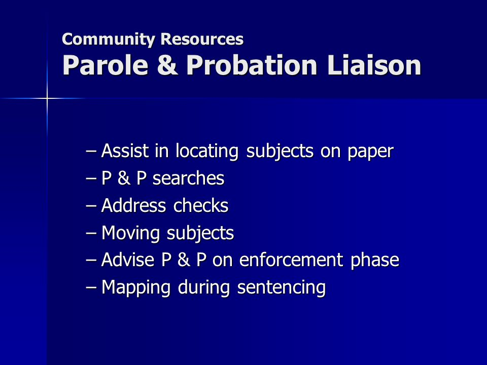 Community Resources Parole & Probation Liaison –Assist in locating subjects on paper –P & P searches –Address checks –Moving subjects –Advise P & P on