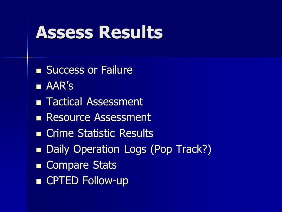 Assess Results Success or Failure Success or Failure AAR's AAR's Tactical Assessment Tactical Assessment Resource Assessment Resource Assessment Crime