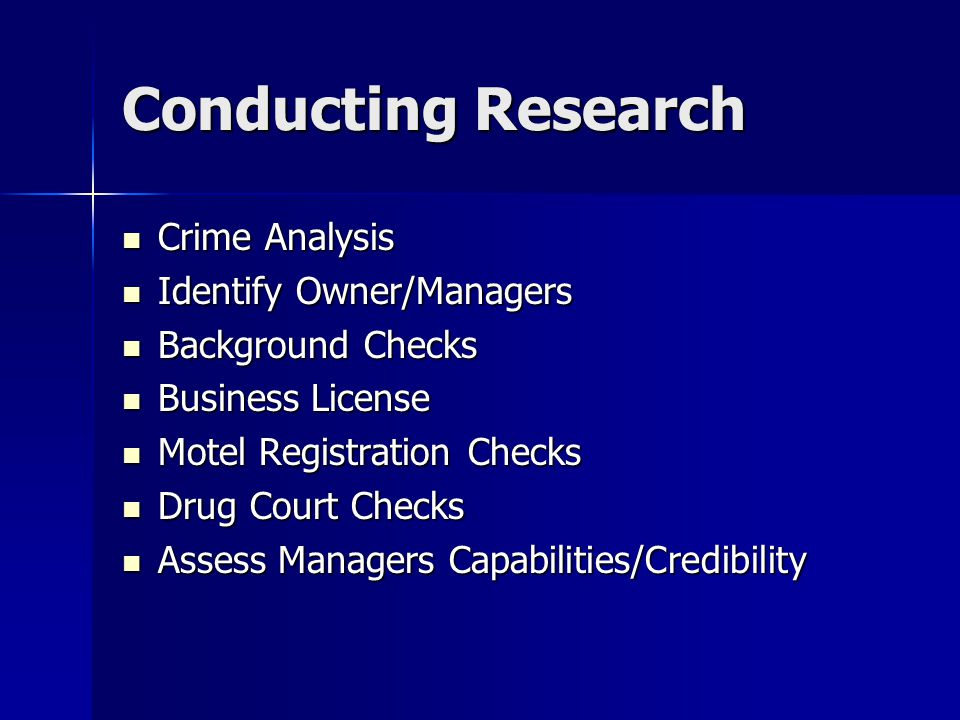 Conducting Research Crime Analysis Crime Analysis Identify Owner/Managers Identify Owner/Managers Background Checks Background Checks Business License