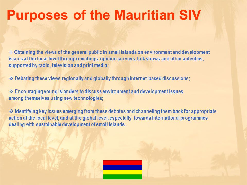 Purposes of the Mauritian SIV  Obtaining the views of the general public in small islands on environment and development issues at the local level through meetings, opinion surveys, talk shows and other activities, supported by radio, television and print media;  Debating these views regionally and globally through internet-based discussions;  Encouraging young islanders to discuss environment and development issues among themselves using new technologies;  Identifying key issues emerging from these debates and channeling them back for appropriate action at the local level, and at the global level, especially towards international programmes dealing with sustainable development of small islands.