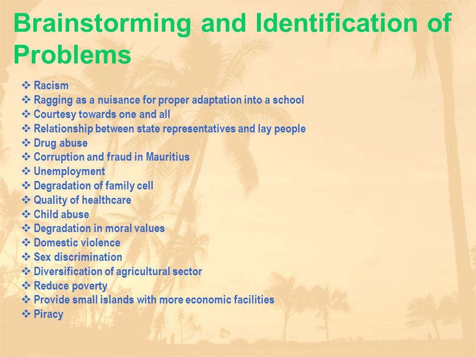 Brainstorming and Identification of Problems  Racism  Ragging as a nuisance for proper adaptation into a school  Courtesy towards one and all  Relationship between state representatives and lay people  Drug abuse  Corruption and fraud in Mauritius  Unemployment  Degradation of family cell  Quality of healthcare  Child abuse  Degradation in moral values  Domestic violence  Sex discrimination  Diversification of agricultural sector  Reduce poverty  Provide small islands with more economic facilities  Piracy