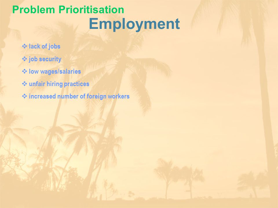 Employment  lack of jobs  job security  low wages/salaries  unfair hiring practices  increased number of foreign workers Problem Prioritisation