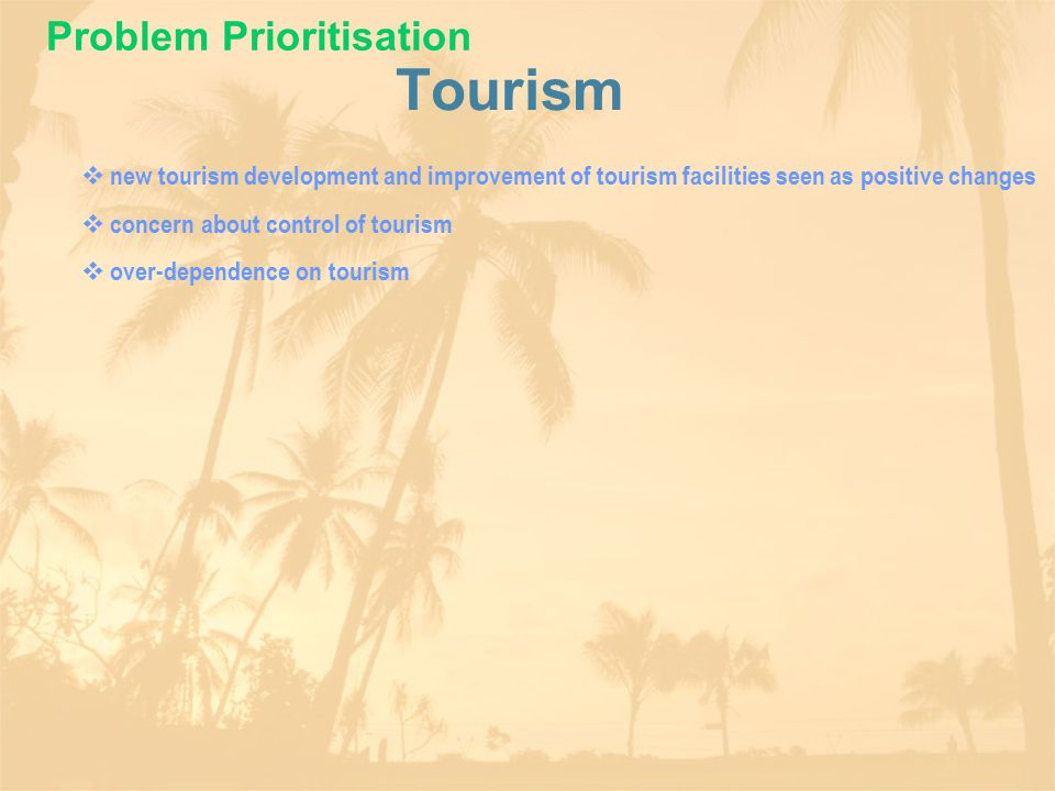 Tourism  new tourism development and improvement of tourism facilities seen as positive changes  concern about control of tourism  over-dependence on tourism Problem Prioritisation