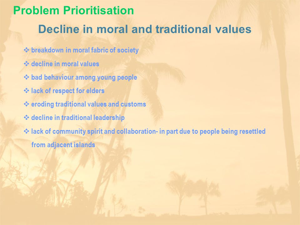 Decline in moral and traditional values  breakdown in moral fabric of society  decline in moral values  bad behaviour among young people  lack of respect for elders  eroding traditional values and customs  decline in traditional leadership  lack of community spirit and collaboration- in part due to people being resettled from adjacent islands Problem Prioritisation