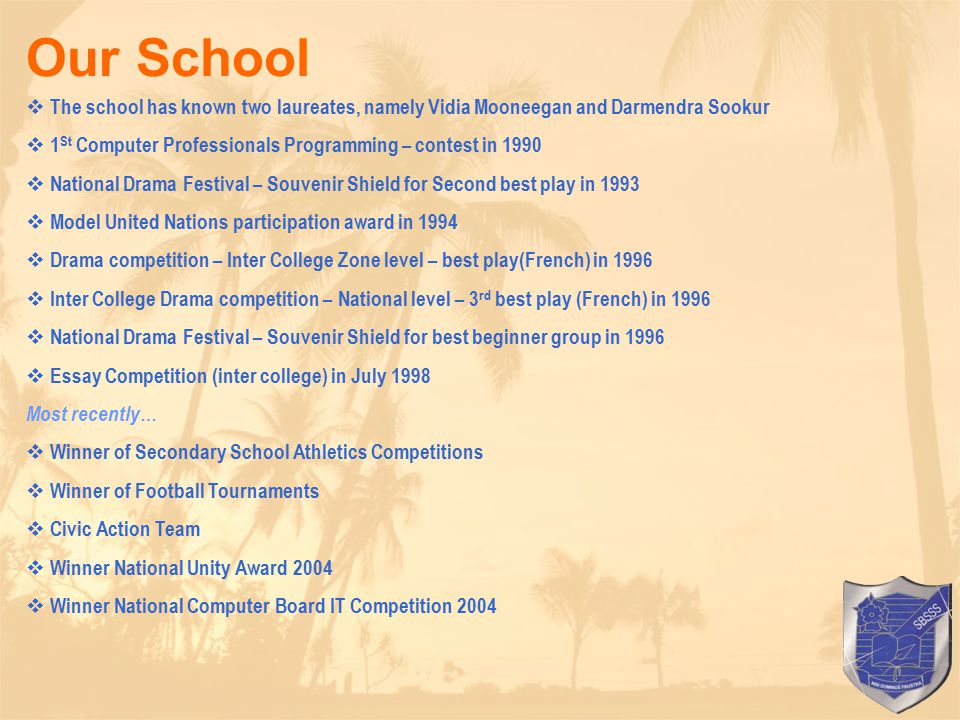  The school has known two laureates, namely Vidia Mooneegan and Darmendra Sookur  1 St Computer Professionals Programming – contest in 1990  National Drama Festival – Souvenir Shield for Second best play in 1993  Model United Nations participation award in 1994  Drama competition – Inter College Zone level – best play(French) in 1996  Inter College Drama competition – National level – 3 rd best play (French) in 1996  National Drama Festival – Souvenir Shield for best beginner group in 1996  Essay Competition (inter college) in July 1998 Most recently…  Winner of Secondary School Athletics Competitions  Winner of Football Tournaments  Civic Action Team  Winner National Unity Award 2004  Winner National Computer Board IT Competition 2004