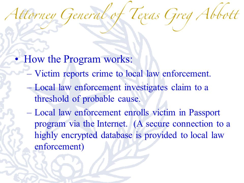 How the Program works: –Victim reports crime to local law enforcement. –Local law enforcement investigates claim to a threshold of probable cause. –Lo