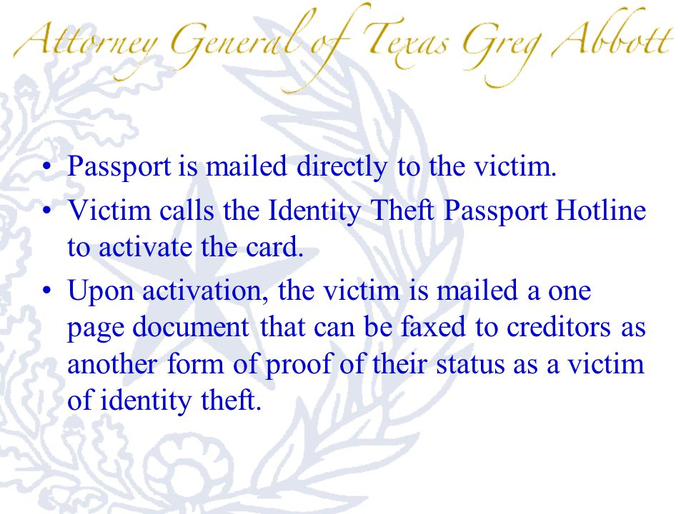 Passport is mailed directly to the victim. Victim calls the Identity Theft Passport Hotline to activate the card. Upon activation, the victim is maile