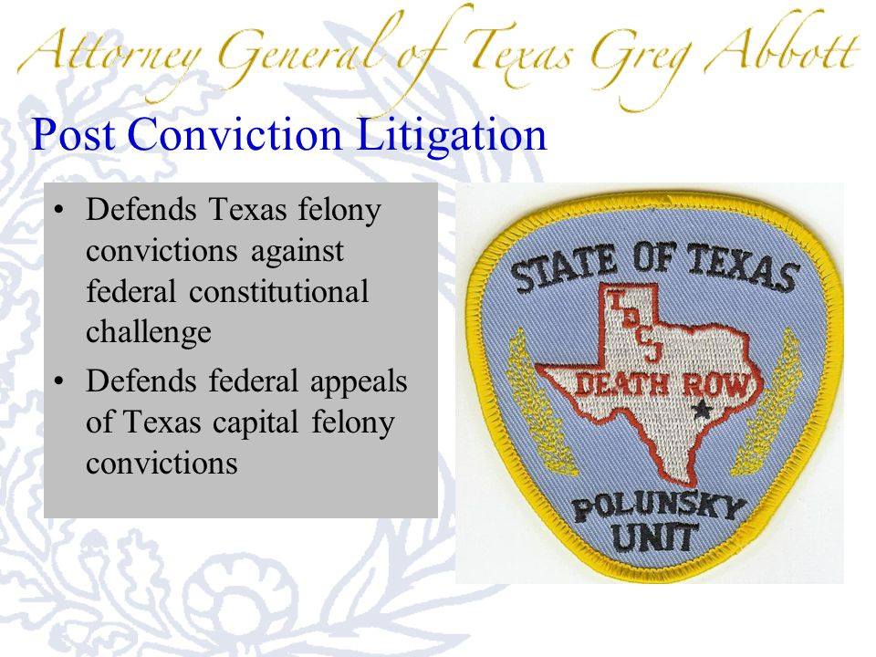 Post Conviction Litigation Defends Texas felony convictions against federal constitutional challenge Defends federal appeals of Texas capital felony c
