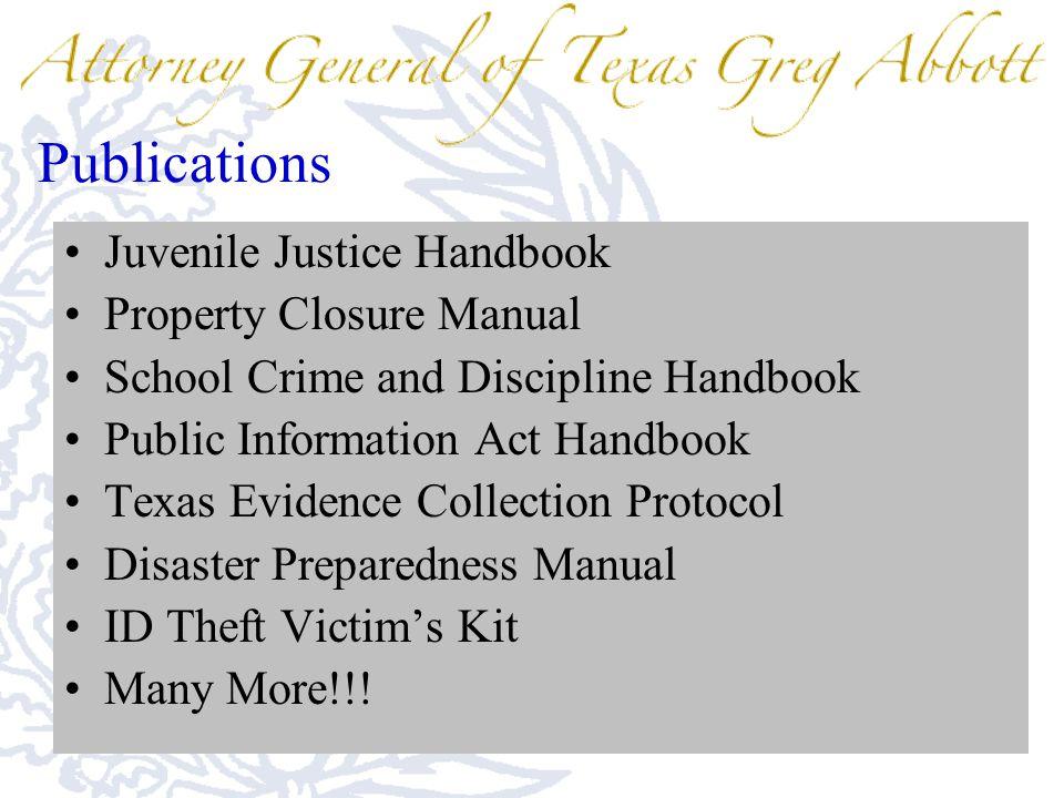 Publications Juvenile Justice Handbook Property Closure Manual School Crime and Discipline Handbook Public Information Act Handbook Texas Evidence Collection Protocol Disaster Preparedness Manual ID Theft Victim's Kit Many More!!!