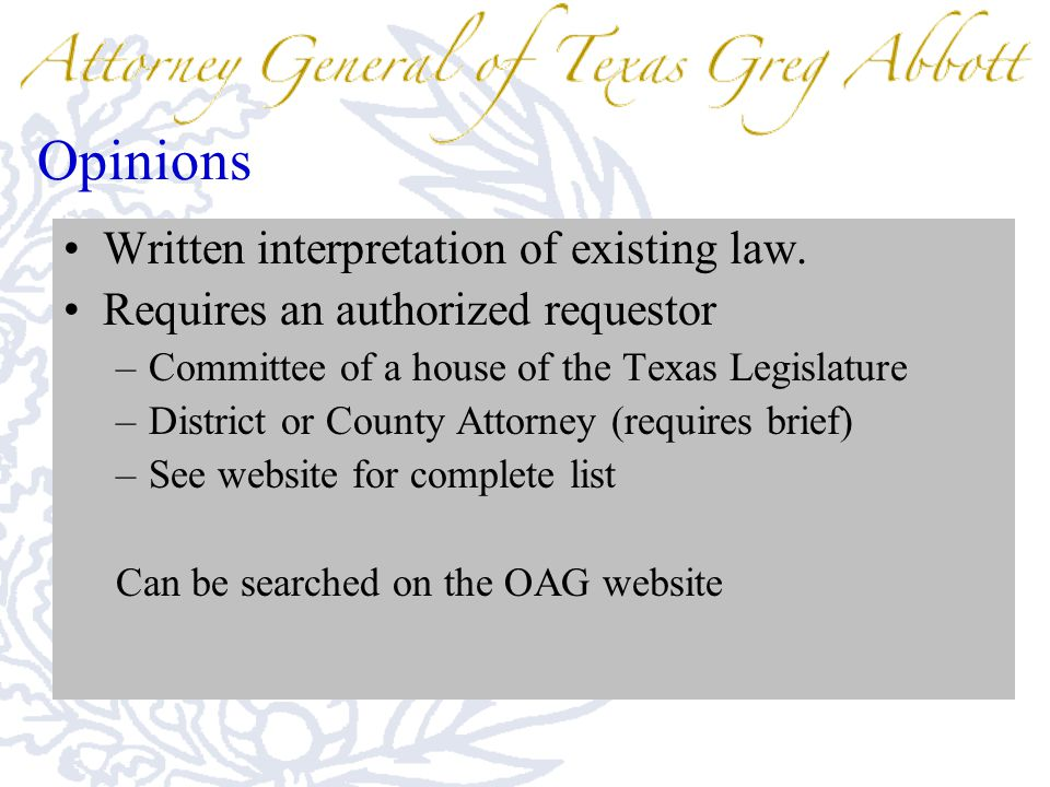 Opinions Written interpretation of existing law. Requires an authorized requestor –Committee of a house of the Texas Legislature –District or County A