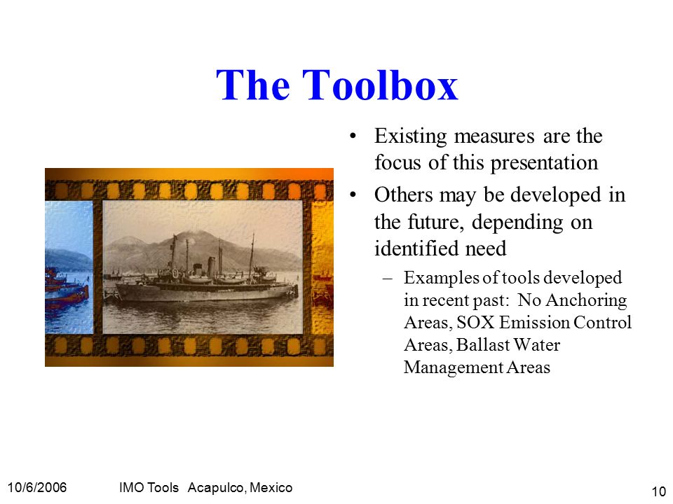 10/6/2006IMO Tools Acapulco, Mexico 10 The Toolbox Existing measures are the focus of this presentation Others may be developed in the future, depending on identified need –Examples of tools developed in recent past: No Anchoring Areas, SOX Emission Control Areas, Ballast Water Management Areas
