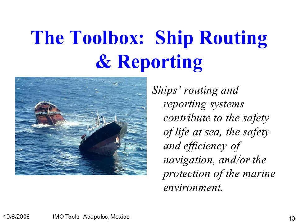 10/6/2006IMO Tools Acapulco, Mexico 13 The Toolbox: Ship Routing & Reporting Ships' routing and reporting systems contribute to the safety of life at sea, the safety and efficiency of navigation, and/or the protection of the marine environment.