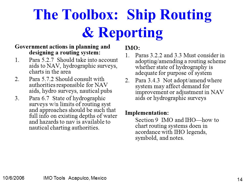 10/6/2006IMO Tools Acapulco, Mexico 14 The Toolbox: Ship Routing & Reporting Government actions in planning and designing a routing system: 1.Para 5.2.7 Should take into account aids to NAV, hydrographic surveys, charts in the area 2.Para 5.7.2 Should consult with authorities responsible for NAV aids, hydro surveys, nautical pubs 3.Para 6.7 State of hydrographic surveys w/n limits of routing syst and approaches should be such that full info on existing depths of water and hazards to nav is available to nautical charting authorities.