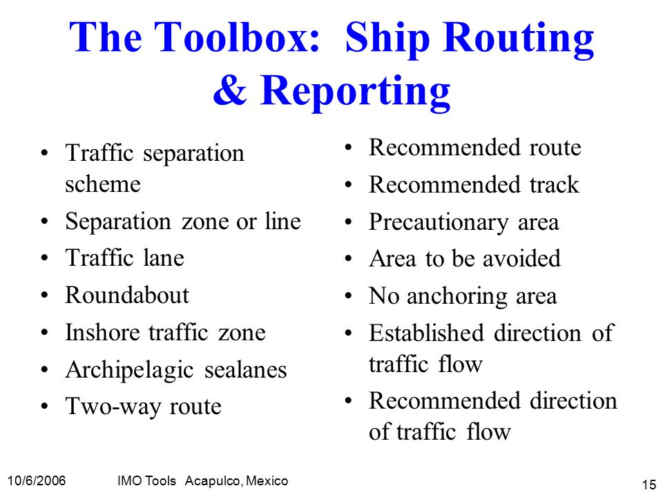 10/6/2006IMO Tools Acapulco, Mexico 15 The Toolbox: Ship Routing & Reporting Traffic separation scheme Separation zone or line Traffic lane Roundabout Inshore traffic zone Archipelagic sealanes Two-way route Recommended route Recommended track Precautionary area Area to be avoided No anchoring area Established direction of traffic flow Recommended direction of traffic flow