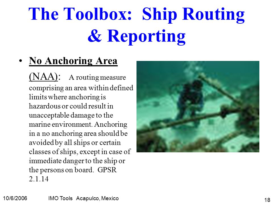 10/6/2006IMO Tools Acapulco, Mexico 18 The Toolbox: Ship Routing & Reporting No Anchoring Area (NAA): A routing measure comprising an area within defined limits where anchoring is hazardous or could result in unacceptable damage to the marine environment.