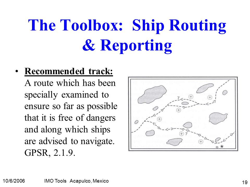 10/6/2006IMO Tools Acapulco, Mexico 19 The Toolbox: Ship Routing & Reporting Recommended track: A route which has been specially examined to ensure so far as possible that it is free of dangers and along which ships are advised to navigate.