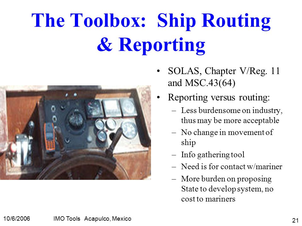 10/6/2006IMO Tools Acapulco, Mexico 21 The Toolbox: Ship Routing & Reporting SOLAS, Chapter V/Reg.