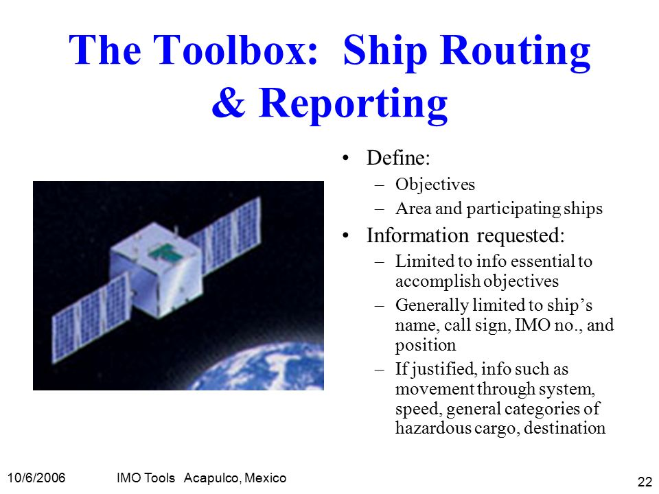 10/6/2006IMO Tools Acapulco, Mexico 22 The Toolbox: Ship Routing & Reporting Define: –Objectives –Area and participating ships Information requested: –Limited to info essential to accomplish objectives –Generally limited to ship's name, call sign, IMO no., and position –If justified, info such as movement through system, speed, general categories of hazardous cargo, destination