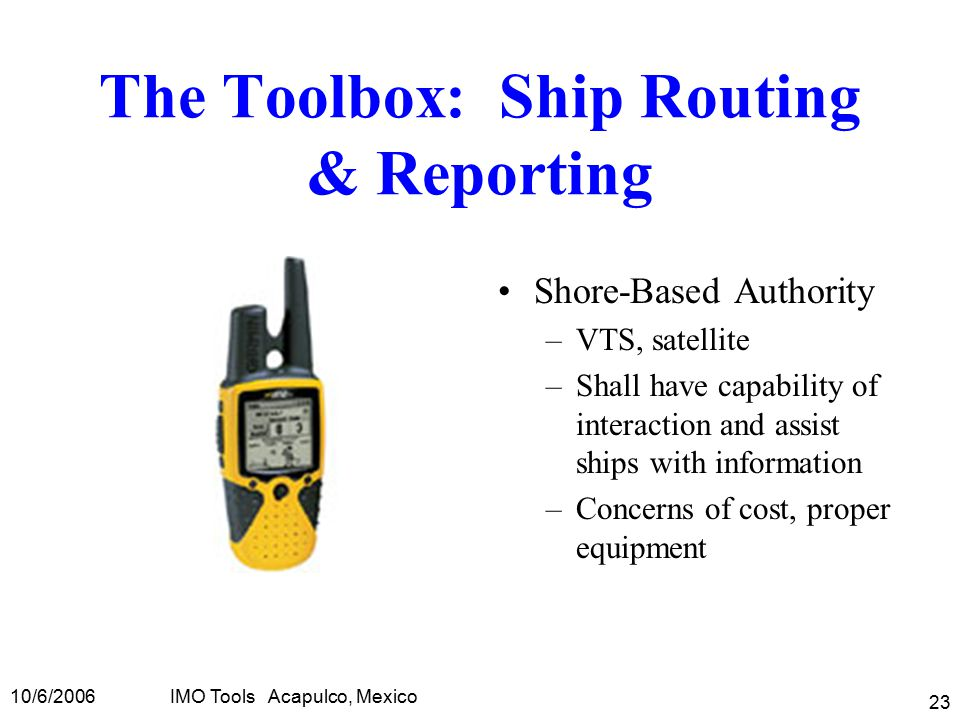 10/6/2006IMO Tools Acapulco, Mexico 23 The Toolbox: Ship Routing & Reporting Shore-Based Authority –VTS, satellite –Shall have capability of interaction and assist ships with information –Concerns of cost, proper equipment