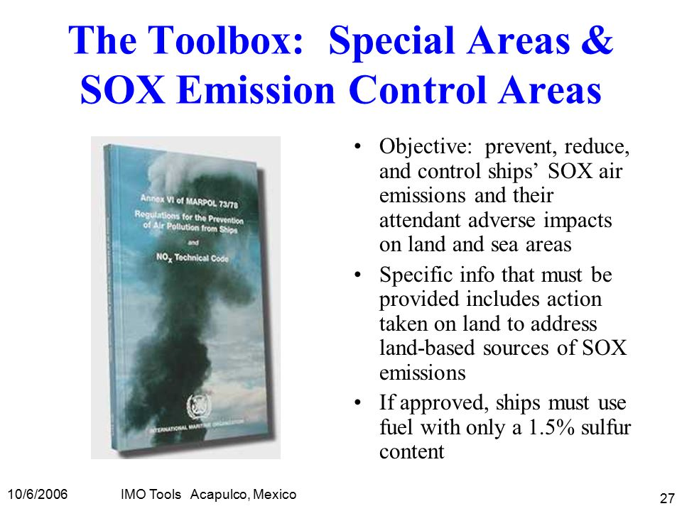 10/6/2006IMO Tools Acapulco, Mexico 27 The Toolbox: Special Areas & SOX Emission Control Areas Objective: prevent, reduce, and control ships' SOX air emissions and their attendant adverse impacts on land and sea areas Specific info that must be provided includes action taken on land to address land-based sources of SOX emissions If approved, ships must use fuel with only a 1.5% sulfur content
