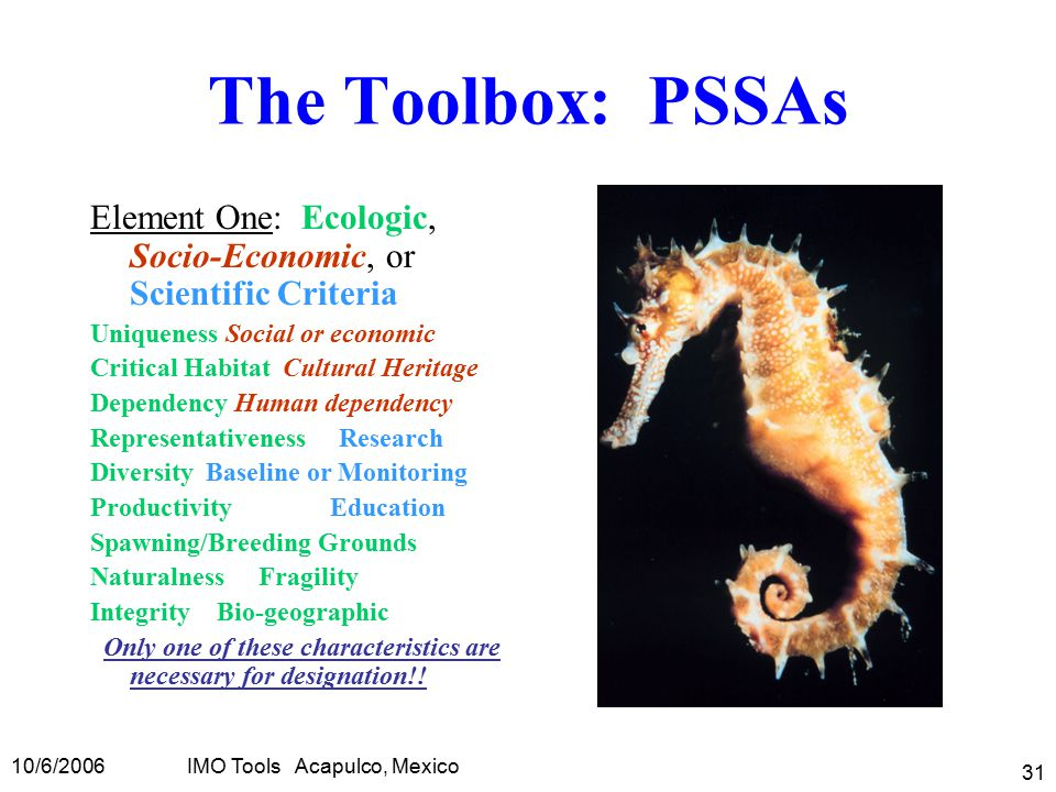 10/6/2006IMO Tools Acapulco, Mexico 31 The Toolbox: PSSAs Element One: Ecologic, Socio-Economic, or Scientific Criteria Uniqueness Social or economic Critical Habitat Cultural Heritage Dependency Human dependency Representativeness Research Diversity Baseline or Monitoring Productivity Education Spawning/Breeding Grounds Naturalness Fragility Integrity Bio-geographic Only one of these characteristics are necessary for designation!!