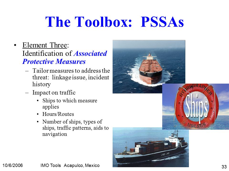10/6/2006IMO Tools Acapulco, Mexico 33 The Toolbox: PSSAs Element Three: Identification of Associated Protective Measures –Tailor measures to address the threat: linkage issue, incident history –Impact on traffic Ships to which measure applies Hours/Routes Number of ships, types of ships, traffic patterns, aids to navigation