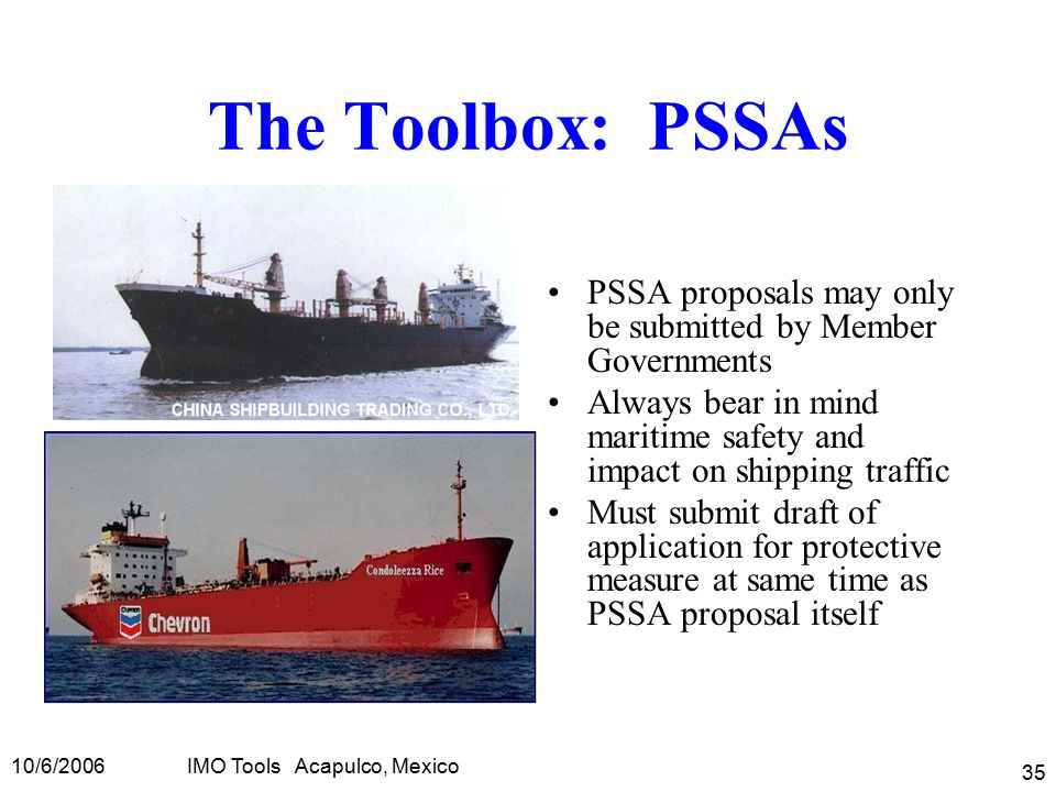 10/6/2006IMO Tools Acapulco, Mexico 35 The Toolbox: PSSAs PSSA proposals may only be submitted by Member Governments Always bear in mind maritime safety and impact on shipping traffic Must submit draft of application for protective measure at same time as PSSA proposal itself