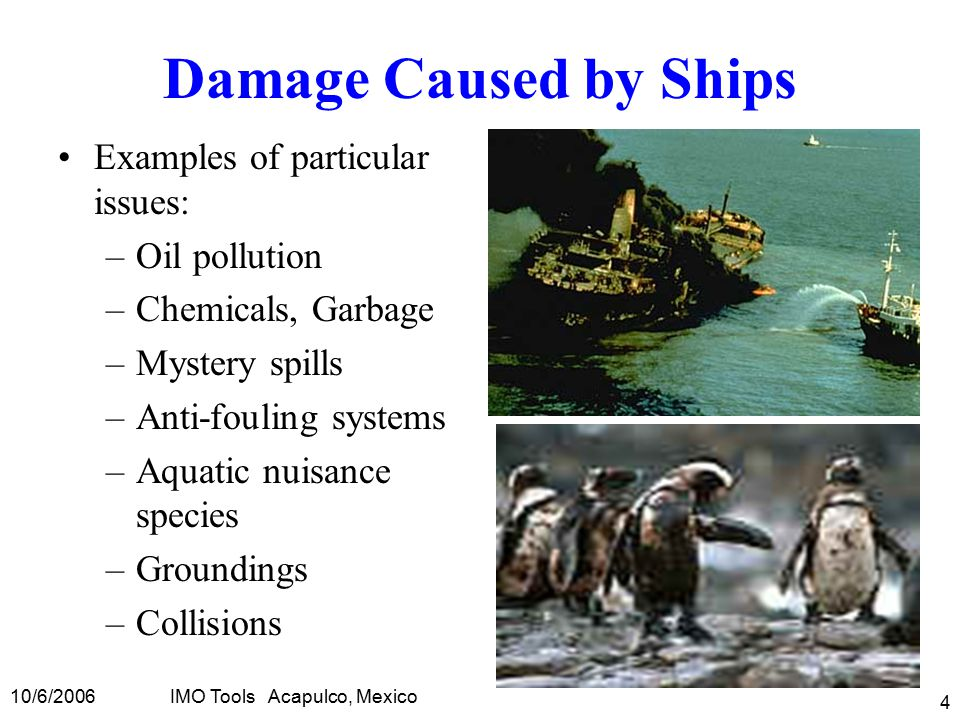 10/6/2006IMO Tools Acapulco, Mexico 4 Damage Caused by Ships Examples of particular issues: –Oil pollution –Chemicals, Garbage –Mystery spills –Anti-fouling systems –Aquatic nuisance species –Groundings –Collisions