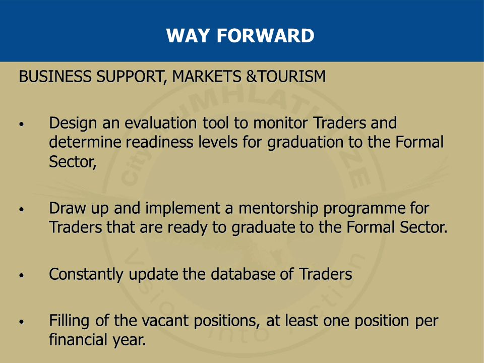 BUSINESS SUPPORT, MARKETS &TOURISM Design an evaluation tool to monitor Traders and determine readiness levels for graduation to the Formal Sector, De