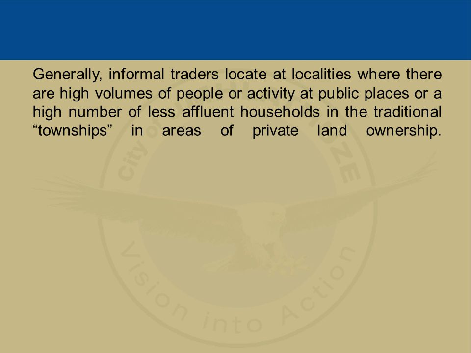 Generally, informal traders locate at localities where there are high volumes of people or activity at public places or a high number of less affluent