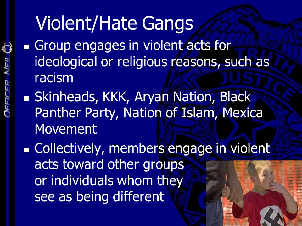 Violent/Hate Gangs Group engages in violent acts for ideological or religious reasons, such as racism Skinheads, KKK, Aryan Nation, Black Panther Part