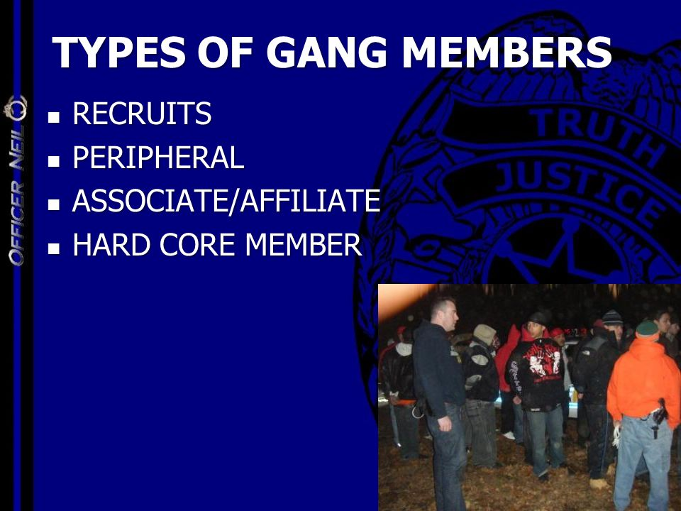 TYPES OF GANG MEMBERS RECRUITS RECRUITS PERIPHERAL PERIPHERAL ASSOCIATE/AFFILIATE ASSOCIATE/AFFILIATE HARD CORE MEMBER HARD CORE MEMBER