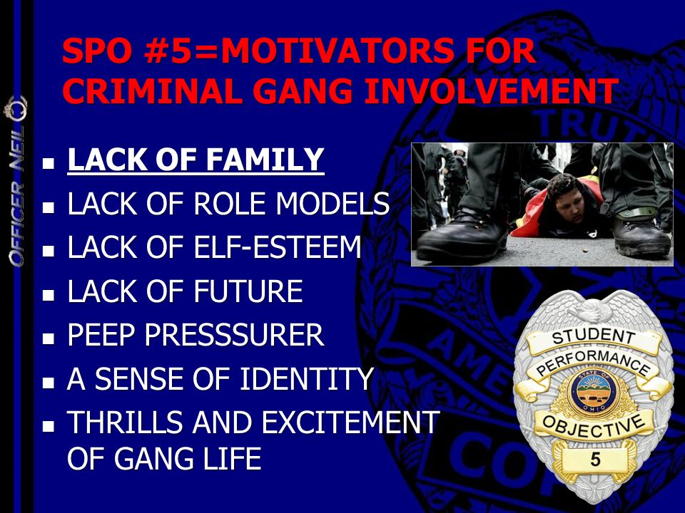 SPO #5=MOTIVATORS FOR CRIMINAL GANG INVOLVEMENT LACK OF FAMILY LACK OF FAMILY LACK OF ROLE MODELS LACK OF ROLE MODELS LACK OF ELF-ESTEEM LACK OF ELF-E