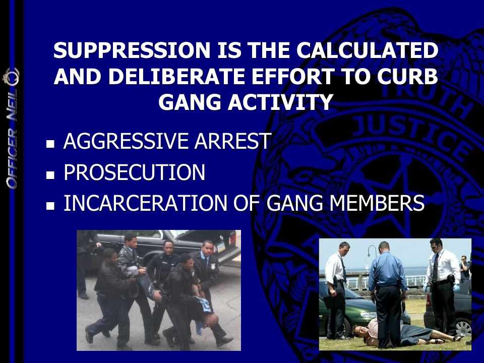 SUPPRESSION IS THE CALCULATED AND DELIBERATE EFFORT TO CURB GANG ACTIVITY AGGRESSIVE ARREST AGGRESSIVE ARREST PROSECUTION PROSECUTION INCARCERATION OF