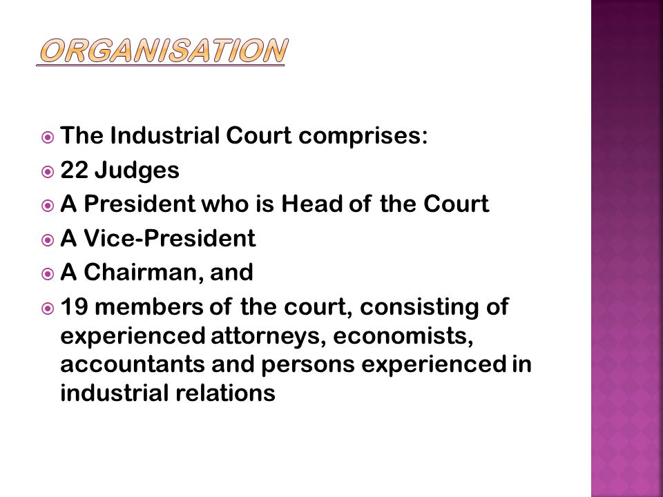  The Industrial Court comprises:  22 Judges  A President who is Head of the Court  A Vice-President  A Chairman, and  19 members of the court, c
