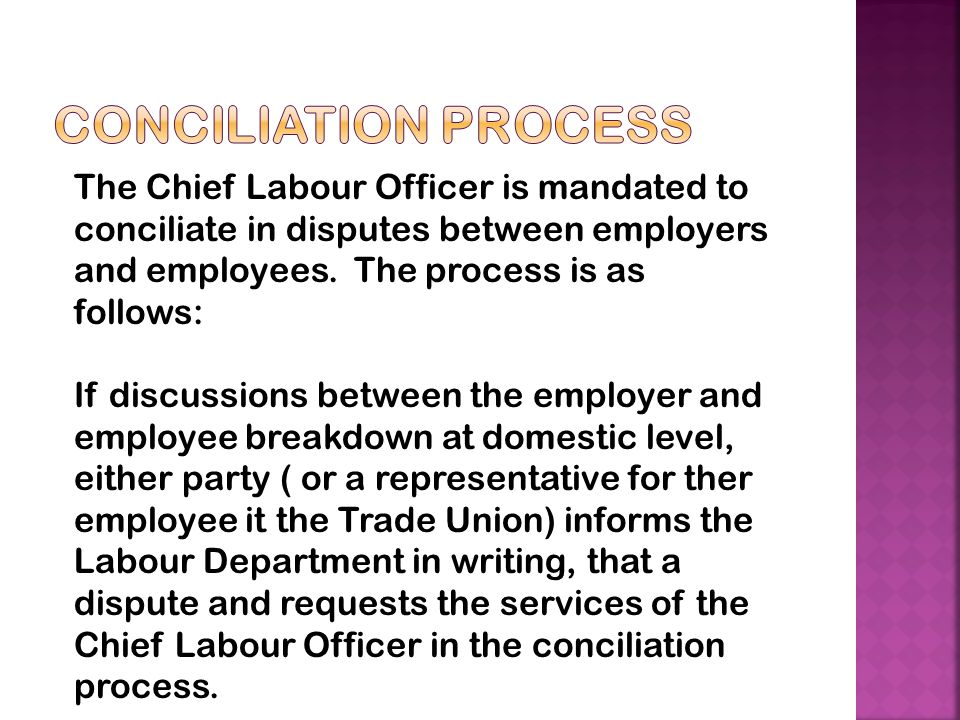 The Chief Labour Officer is mandated to conciliate in disputes between employers and employees. The process is as follows: If discussions between the