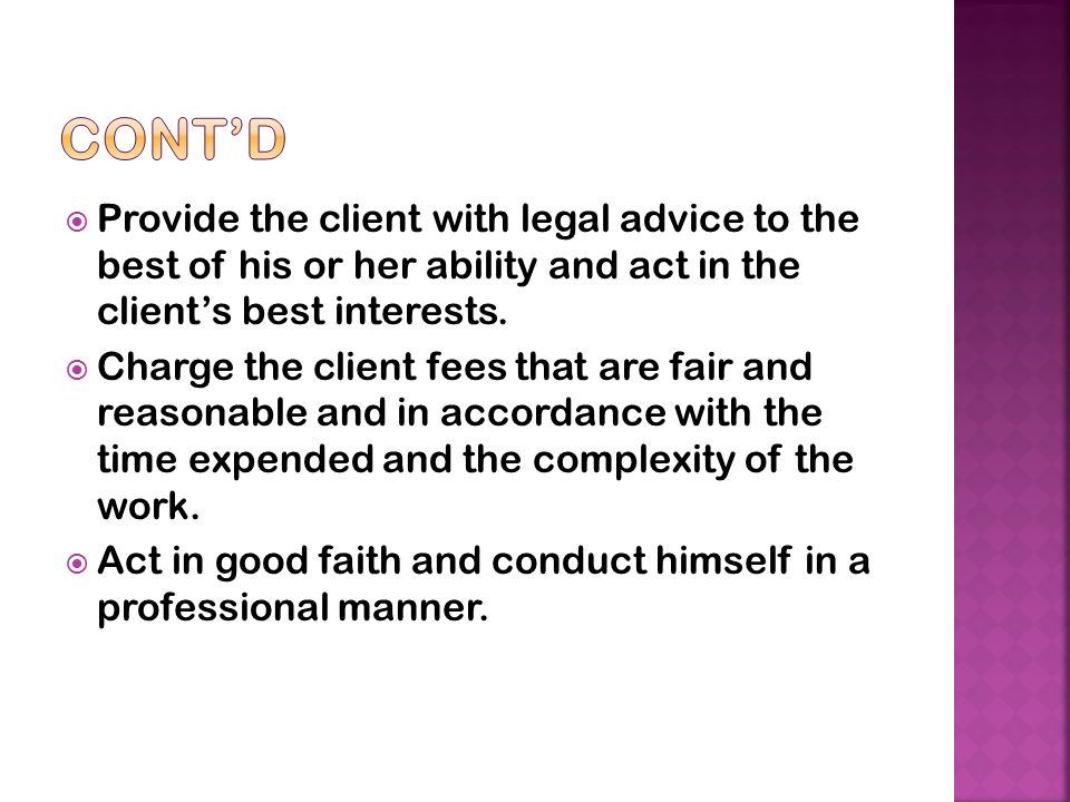 Provide the client with legal advice to the best of his or her ability and act in the client's best interests.  Charge the client fees that are fai