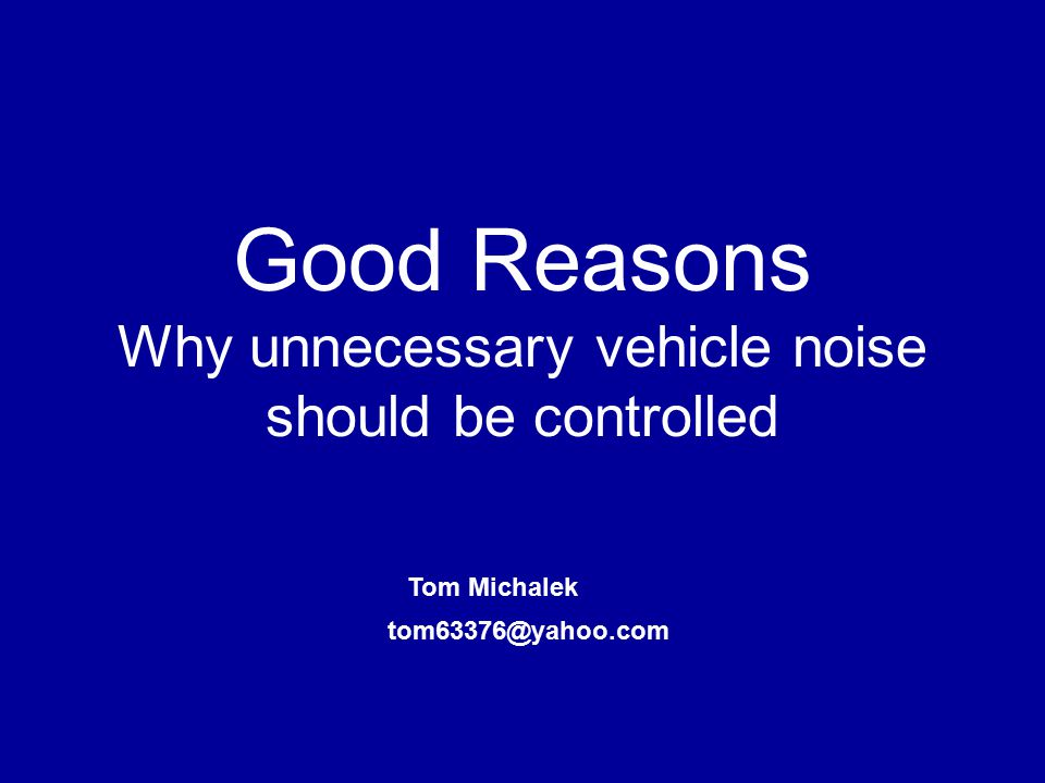 Good Reasons Why unnecessary vehicle noise should be controlled Tom Michalek tom63376@yahoo.com
