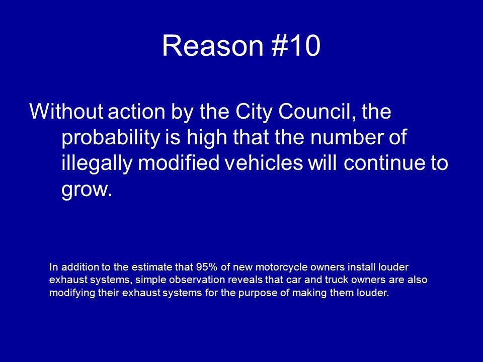 Reason #10 Without action by the City Council, the probability is high that the number of illegally modified vehicles will continue to grow.