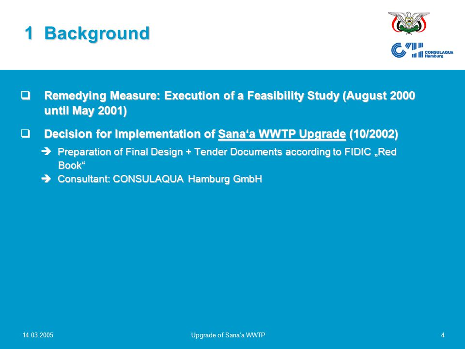 "14.03.2005Upgrade of Sana a WWTP4  Remedying Measure: Execution of a Feasibility Study (August 2000 until May 2001) Decision for Implementation of Sana'a WWTP Upgrade (10/2002)  Decision for Implementation of Sana'a WWTP Upgrade (10/2002) Preparation of Final Design + Tender Documents according to FIDIC ""Red Book  Consultant: CONSULAQUA Hamburg GmbH   Preparation of Final Design + Tender Documents according to FIDIC ""Red Book  Consultant: CONSULAQUA Hamburg GmbH 1 Background"