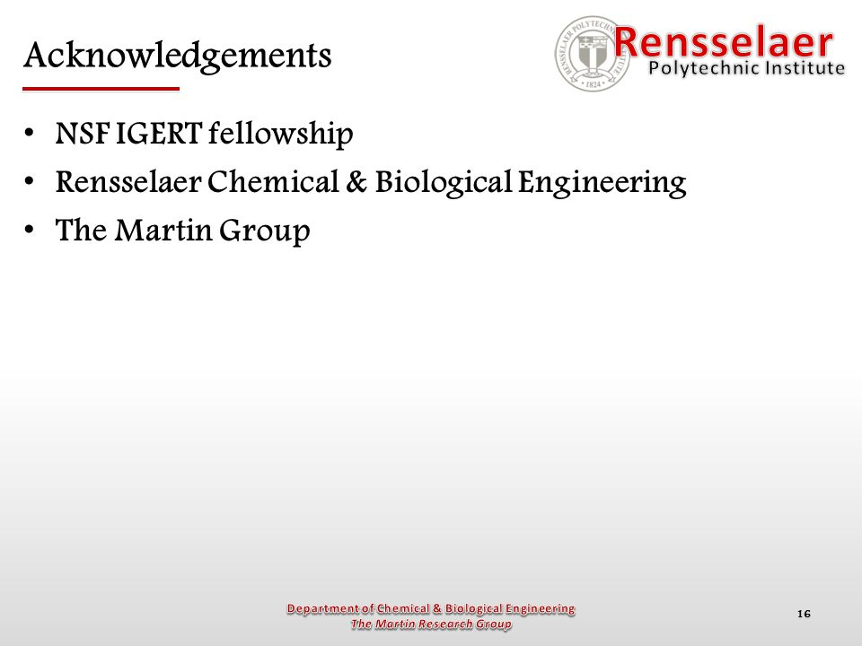16 Acknowledgements NSF IGERT fellowship Rensselaer Chemical & Biological Engineering The Martin Group
